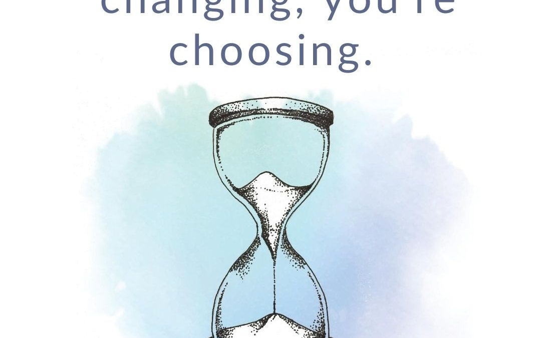 Whatever You're Not Changing, You're Choosing